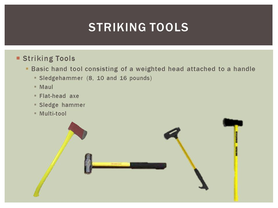 Striking Tools Basic hand tool consisting of a weighted head attached to a handle Sledgehammer (8, 10 and 16 pounds) Maul Flat-head axe Sledge hammer