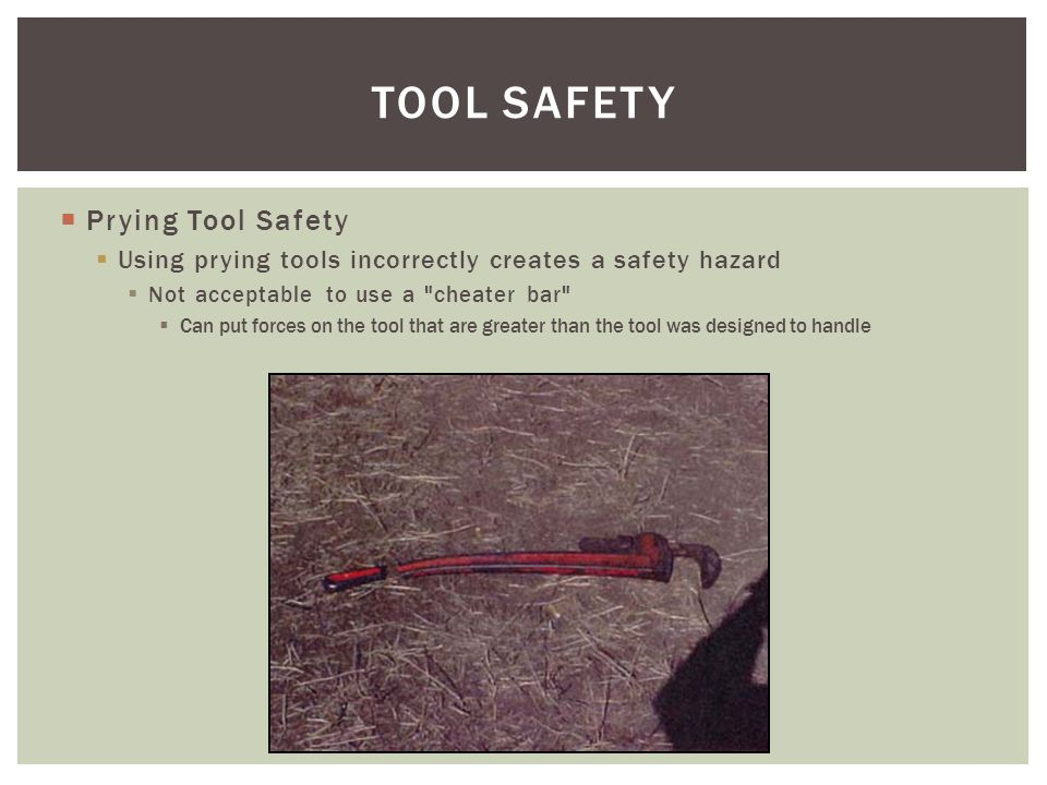 Prying Tool Safety Using prying tools incorrectly creates a safety hazard Not acceptable to use a