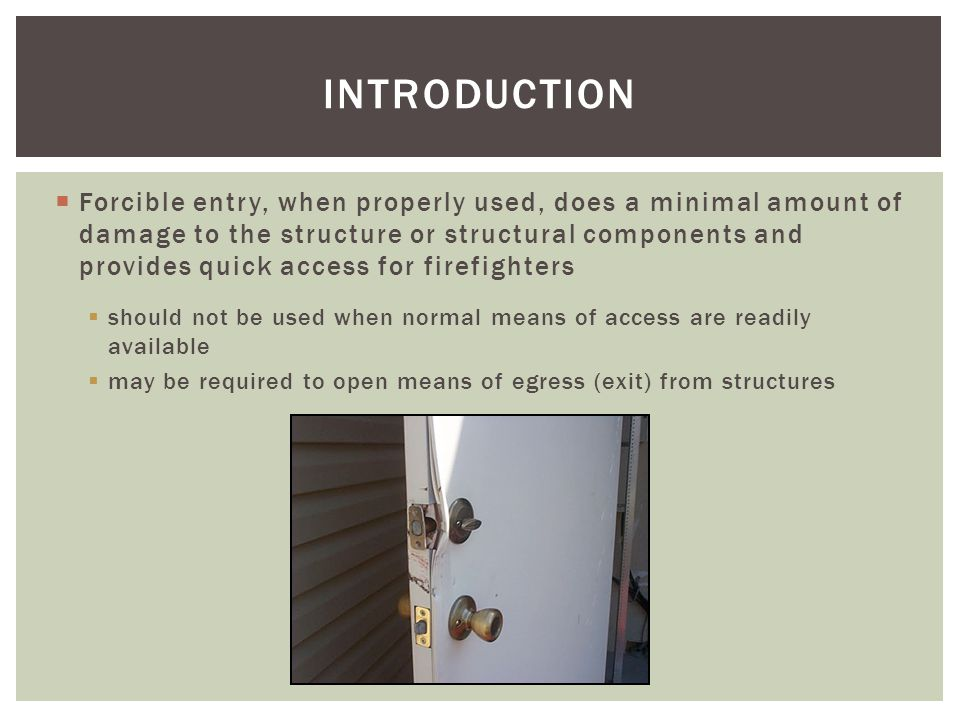 Forcible entry, when properly used, does a minimal amount of damage to the structure or structural components and provides quick access for firefighte