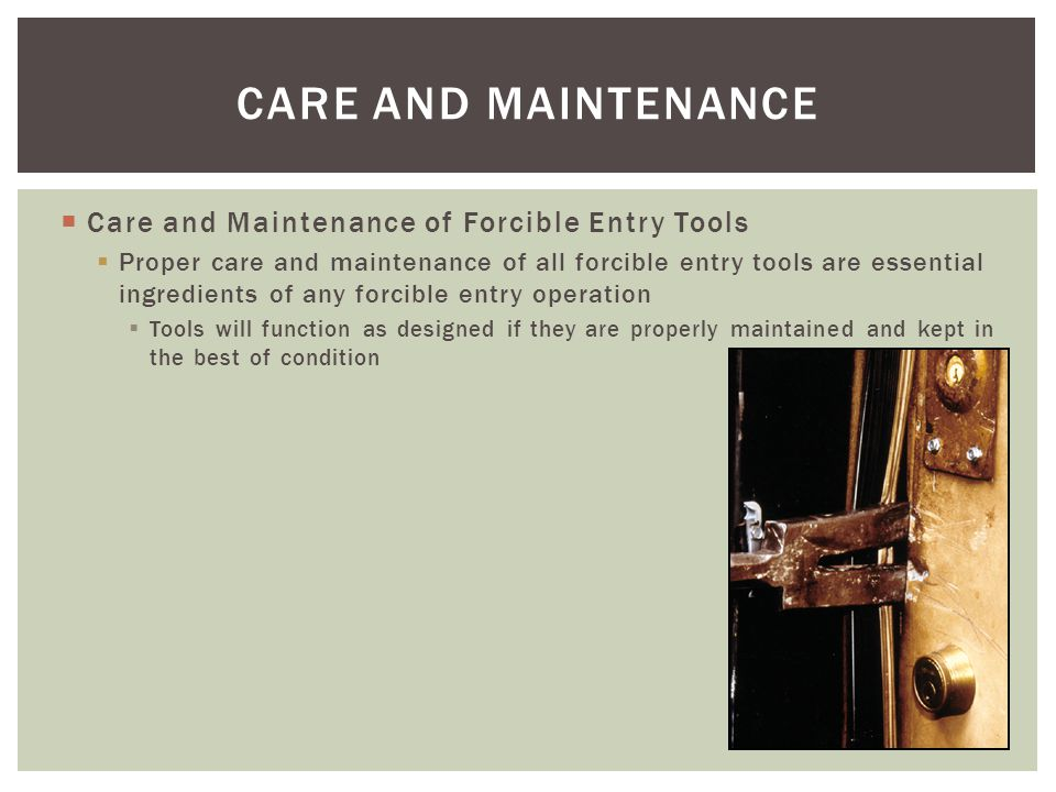 Care and Maintenance of Forcible Entry Tools Proper care and maintenance of all forcible entry tools are essential ingredients of any forcible entry o