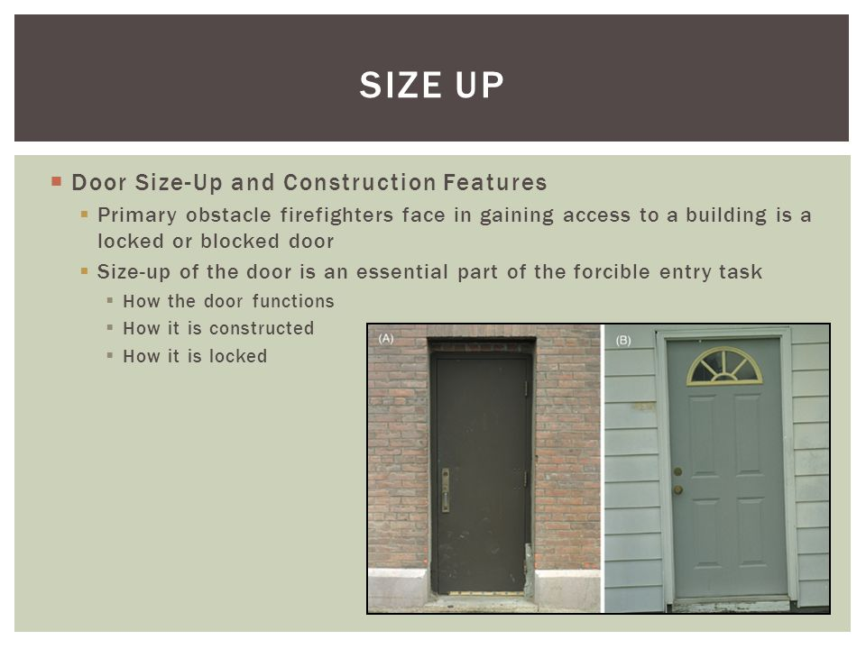 Door Size-Up and Construction Features Primary obstacle firefighters face in gaining access to a building is a locked or blocked door Size-up of the d