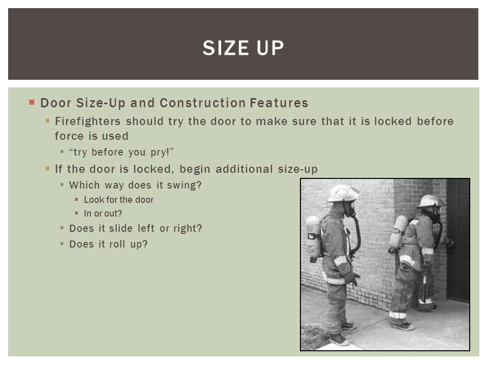 Door Size-Up and Construction Features Firefighters should try the door to make sure that it is locked before force is used try before you pry! If the