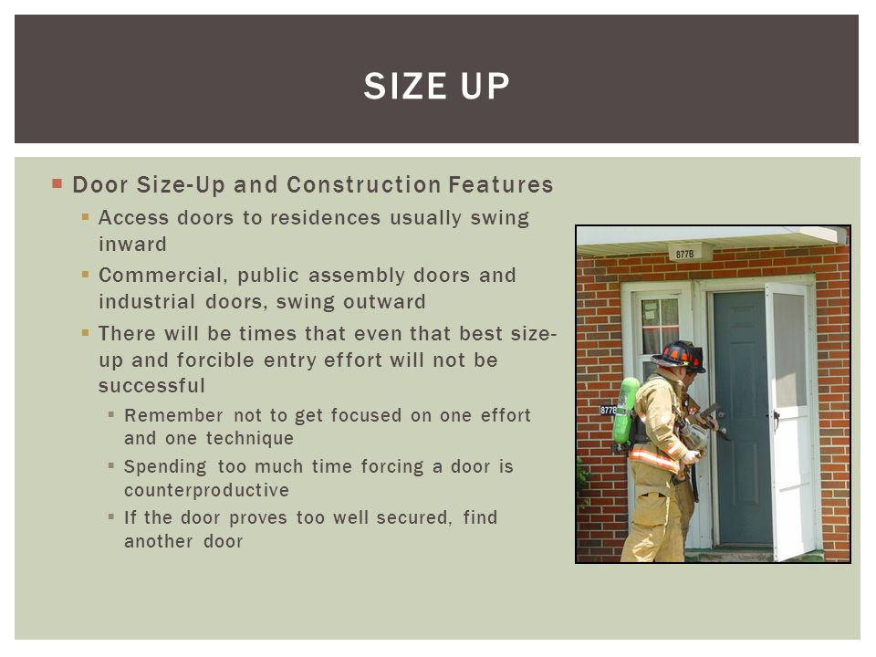 Door Size-Up and Construction Features Access doors to residences usually swing inward Commercial, public assembly doors and industrial doors, swing o