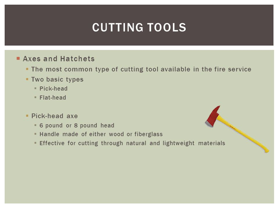 Axes and Hatchets The most common type of cutting tool available in the fire service Two basic types Pick-head Flat-head Pick-head axe 6 pound or 8 po