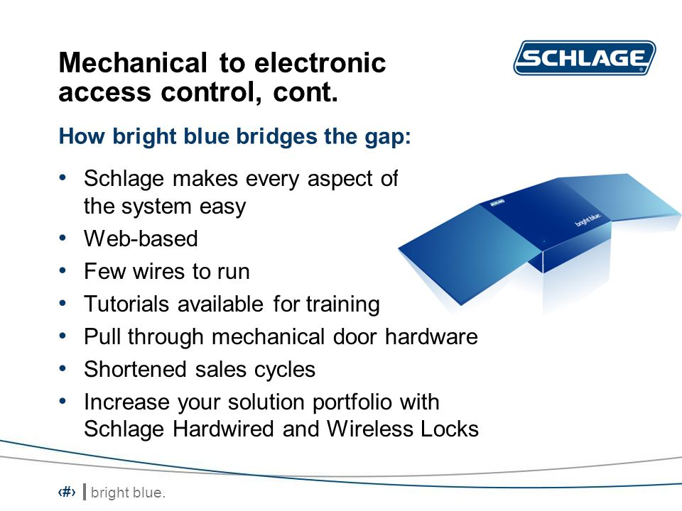 bright blue. 13 Mechanical to electronic access control, cont. Schlage makes every aspect of the system easy Web-based Few wires to run Tutorials avai