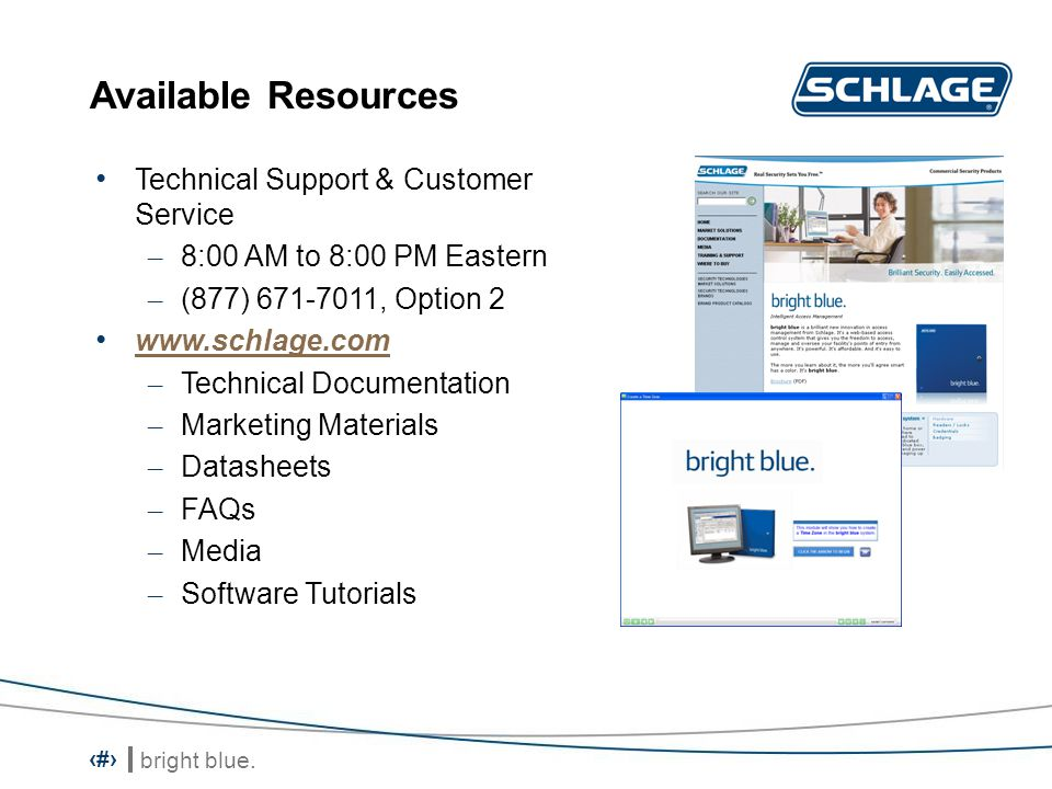 bright blue. 16 Available Resources Technical Support & Customer Service – 8:00 AM to 8:00 PM Eastern – (877) 671-7011, Option 2 www.schlage.com – Tec