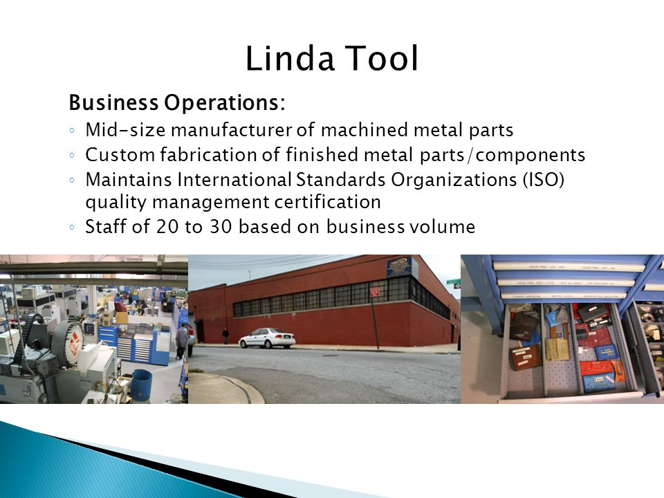 Business Operations: Mid-size manufacturer of machined metal parts Custom fabrication of finished metal parts/components Maintains International Standards Organizations (ISO) quality management certification Staff of 20 to 30 based on business volume
