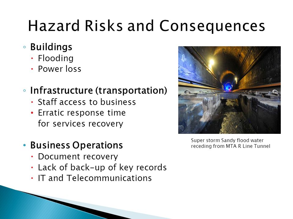 Buildings Flooding Power loss Infrastructure (transportation) Staff access to business Erratic response time for services recovery Business Operations Document recovery Lack of back-up of key records IT and Telecommunications Super storm Sandy flood water receding from MTA R Line Tunnel