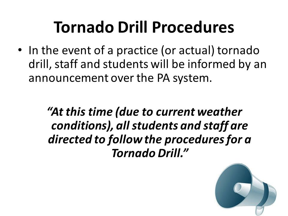 Tornado Drill Procedures In the event of a practice (or actual) tornado drill, staff and students will be informed by an announcement over the PA system.