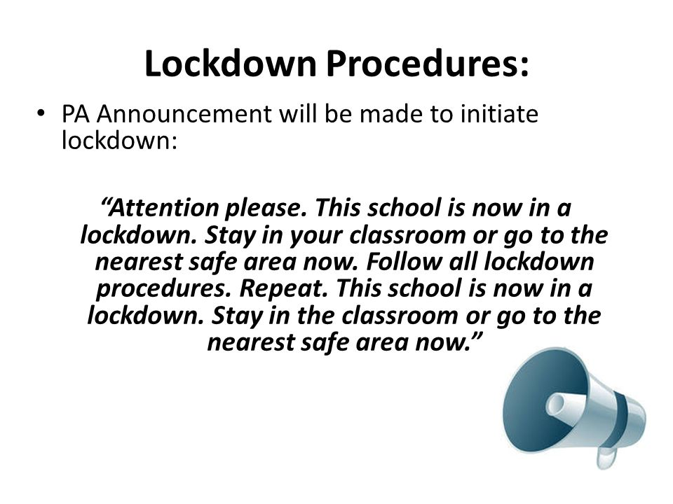 Lockdown Procedures: PA Announcement will be made to initiate lockdown: Attention please. This school is now in a lockdown. Stay in your classroom or