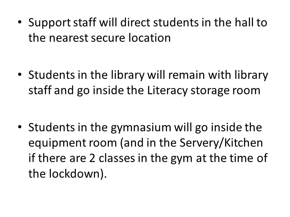 Support staff will direct students in the hall to the nearest secure location Students in the library will remain with library staff and go inside the Literacy storage room Students in the gymnasium will go inside the equipment room (and in the Servery/Kitchen if there are 2 classes in the gym at the time of the lockdown).