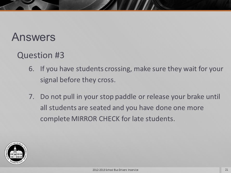 Answers Question #3 6.If you have students crossing, make sure they wait for your signal before they cross. 7.Do not pull in your stop paddle or relea