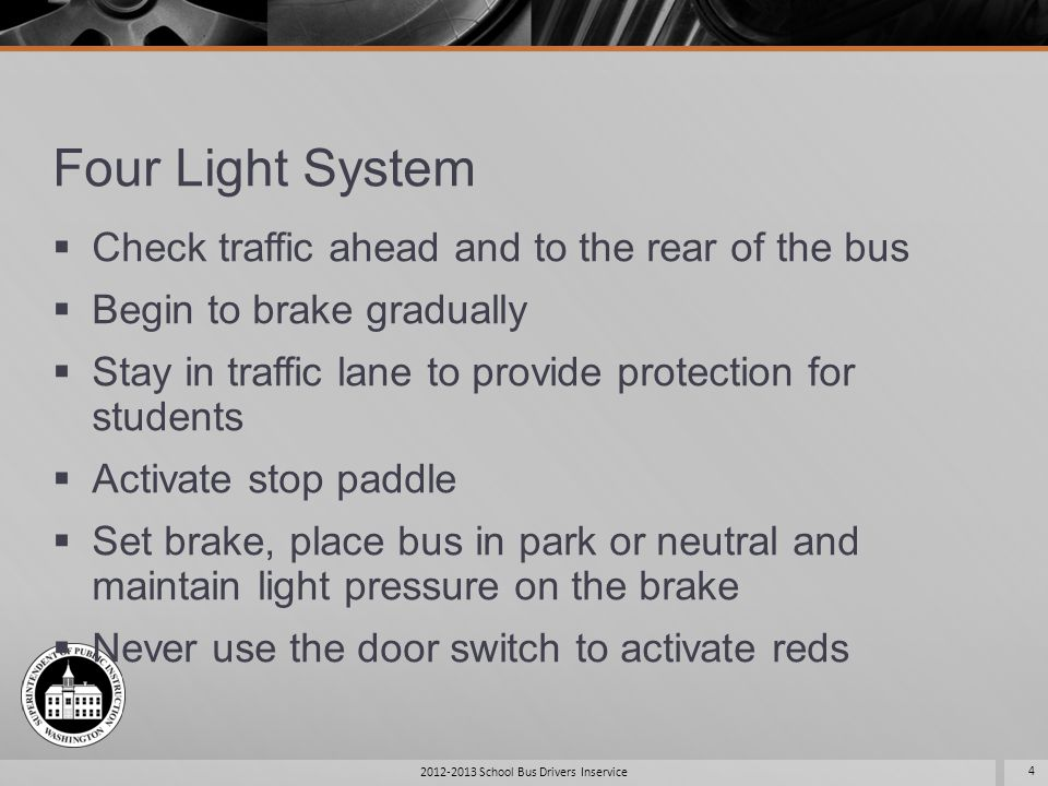 Four Light System Check traffic ahead and to the rear of the bus Begin to brake gradually Stay in traffic lane to provide protection for students Acti