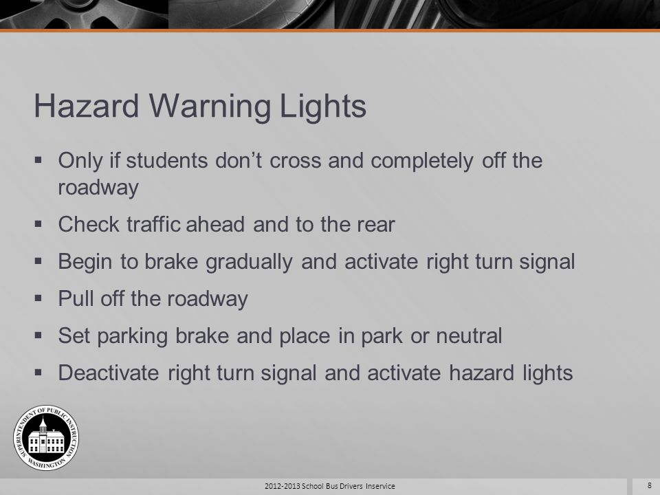 Hazard Warning Lights Check mirrors Open doors to load or unload students Shut doors, turn off hazard warning lights Activate left turn signal Release brake Check mirrors Students never cross in this situation 2012-2013 School Bus Drivers Inservice 9