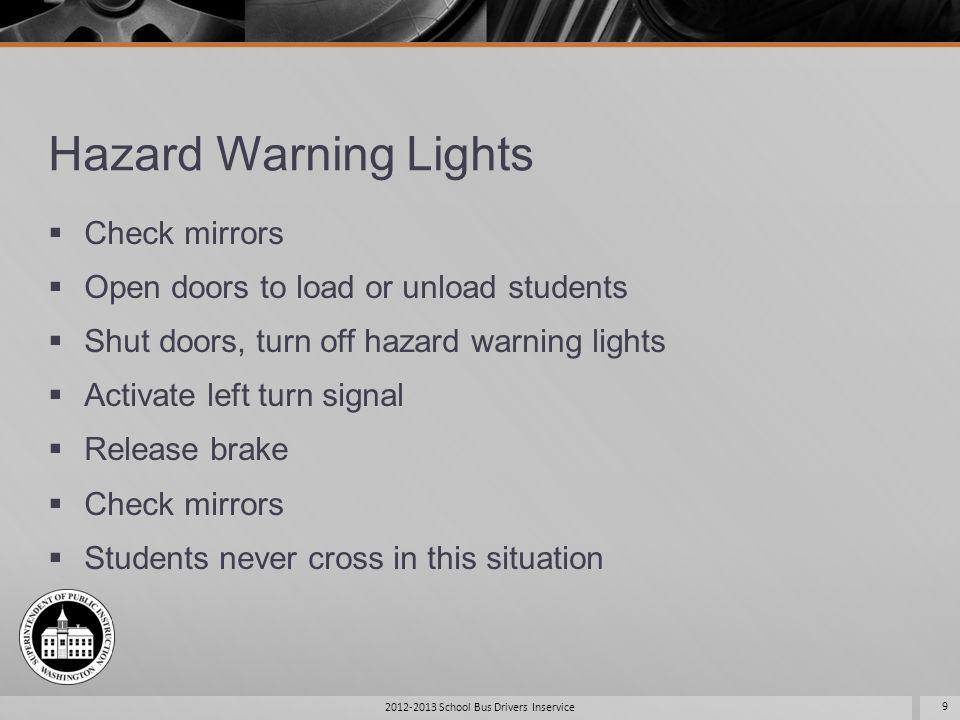 Hazard Warning Lights Check mirrors Open doors to load or unload students Shut doors, turn off hazard warning lights Activate left turn signal Release