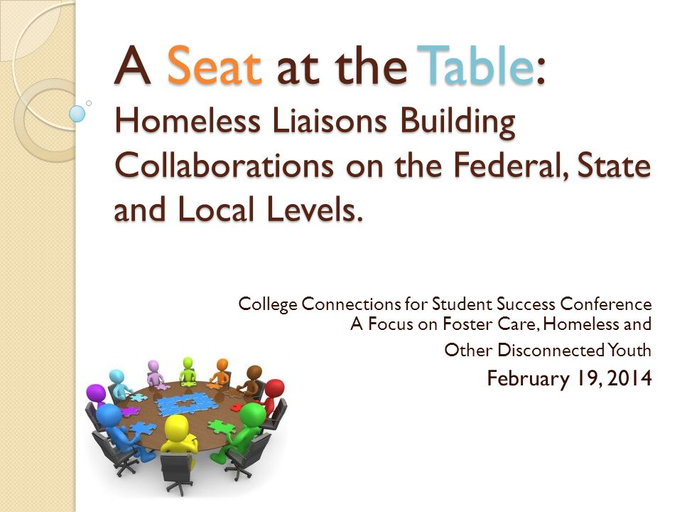 A Seat at the Table: Homeless Liaisons Building Collaborations on the Federal, State and Local Levels. College Connections for Student Success Confere