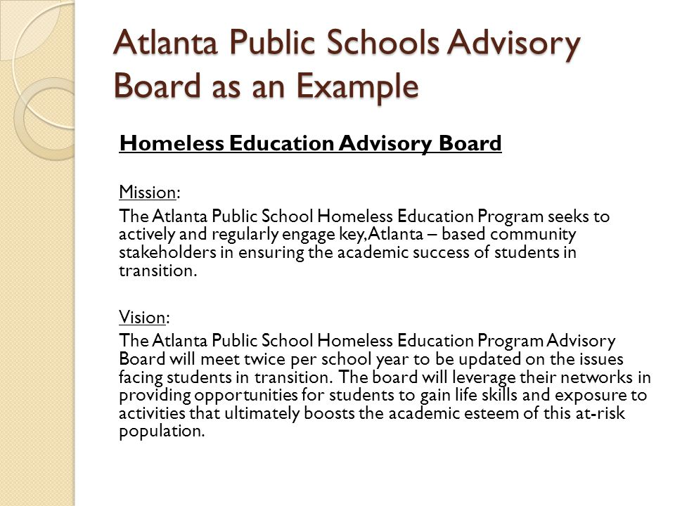 Atlanta Public Schools Advisory Board as an Example Homeless Education Advisory Board Mission: The Atlanta Public School Homeless Education Program seeks to actively and regularly engage key, Atlanta – based community stakeholders in ensuring the academic success of students in transition.