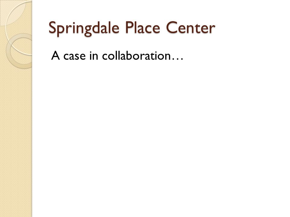 Springdale Place Center A case in collaboration…