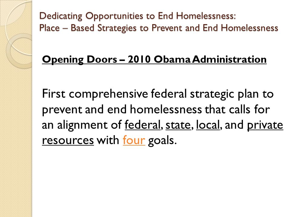 Dedicating Opportunities to End Homelessness: Place – Based Strategies to Prevent and End Homelessness Opening Doors – 2010 Obama Administration First comprehensive federal strategic plan to prevent and end homelessness that calls for an alignment of federal, state, local, and private resources with four goals.
