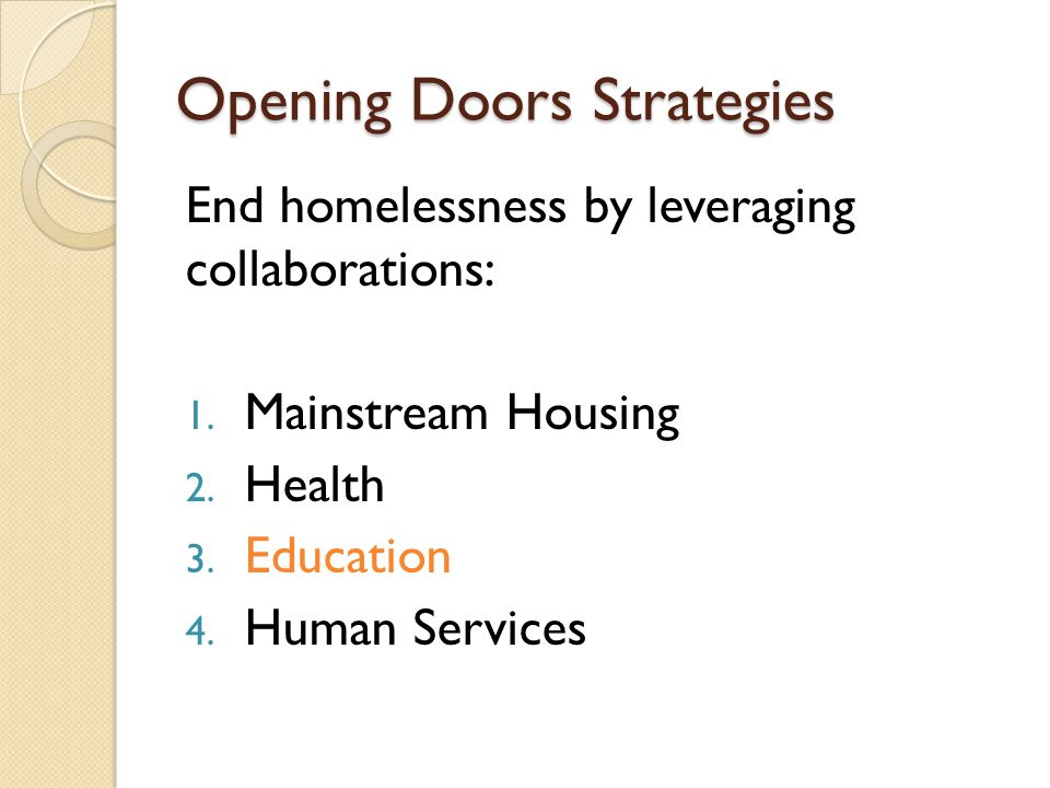 Opening Doors Strategies End homelessness by leveraging collaborations: 1. Mainstream Housing 2. Health 3. Education 4. Human Services