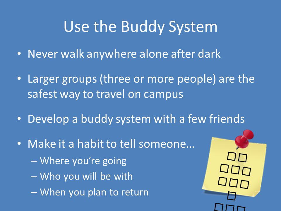 Use the Buddy System Never walk anywhere alone after dark Larger groups (three or more people) are the safest way to travel on campus Develop a buddy system with a few friends Make it a habit to tell someone… – Where youre going – Who you will be with – When you plan to return at lib rar y til 12