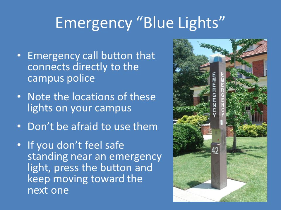 Emergency Blue Lights Emergency call button that connects directly to the campus police Note the locations of these lights on your campus Dont be afraid to use them If you dont feel safe standing near an emergency light, press the button and keep moving toward the next one