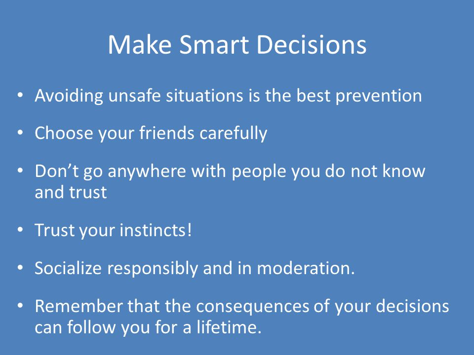 Make Smart Decisions Avoiding unsafe situations is the best prevention Choose your friends carefully Dont go anywhere with people you do not know and trust Trust your instincts.
