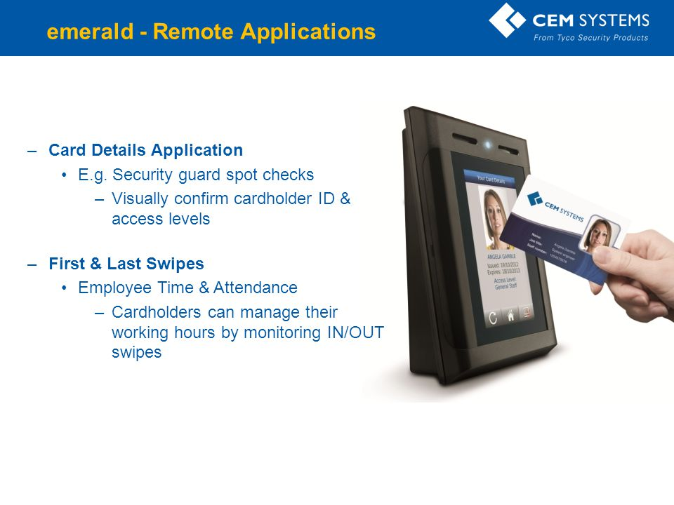 –Card Details Application E.g. Security guard spot checks –Visually confirm cardholder ID & access levels –First & Last Swipes Employee Time & Attenda
