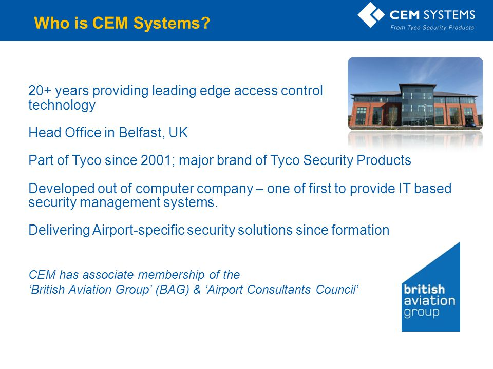 Securing the gateways of the world… Company Confidential Ireland & NI Belfast International Airport City Airport England, Scotland, Wales All BAA controlled Airports Manchester Airport British Airways Asia Hong Kong International Airport Singapore Airlines Middle East Jazeera Airways Dubai International Airport Europe Budapest Airport Keflavik International Airport Canada Vancouver Airport India Indira Gandhi International Airport Leaders in airport security