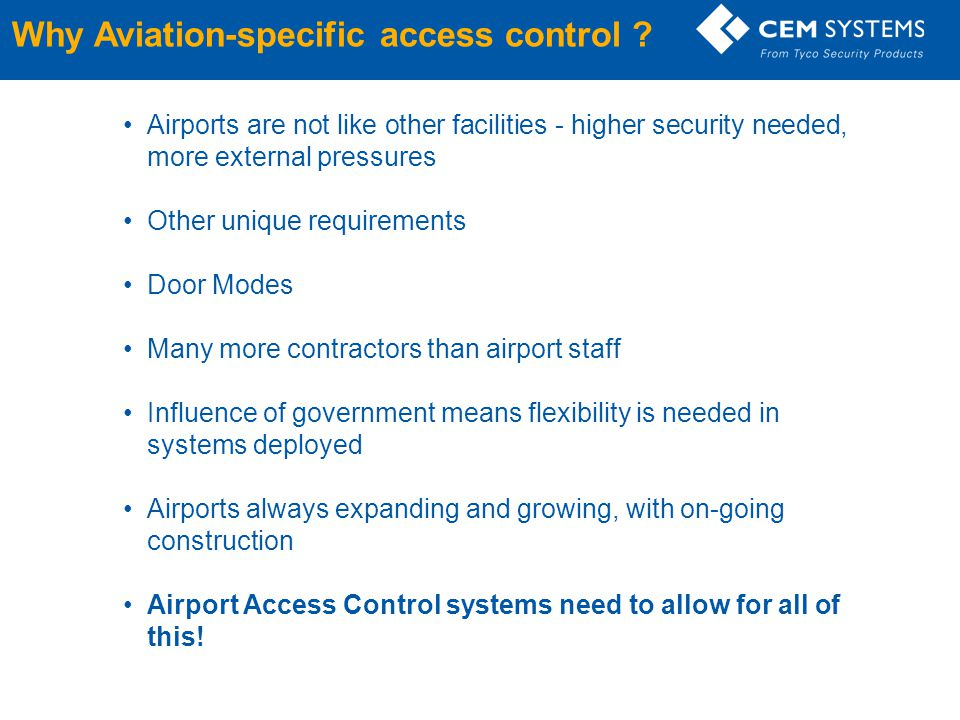 Why Aviation-specific access control ? Airports are not like other facilities - higher security needed, more external pressures Other unique requireme