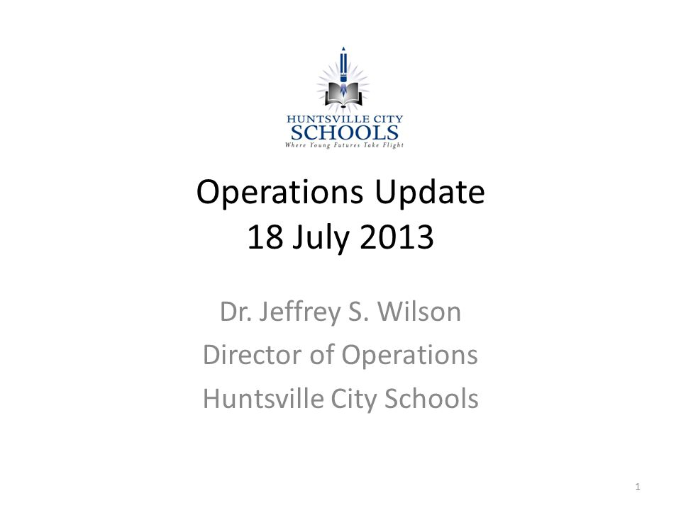 Operations Update 18 July 2013 Dr. Jeffrey S. Wilson Director of Operations Huntsville City Schools 1