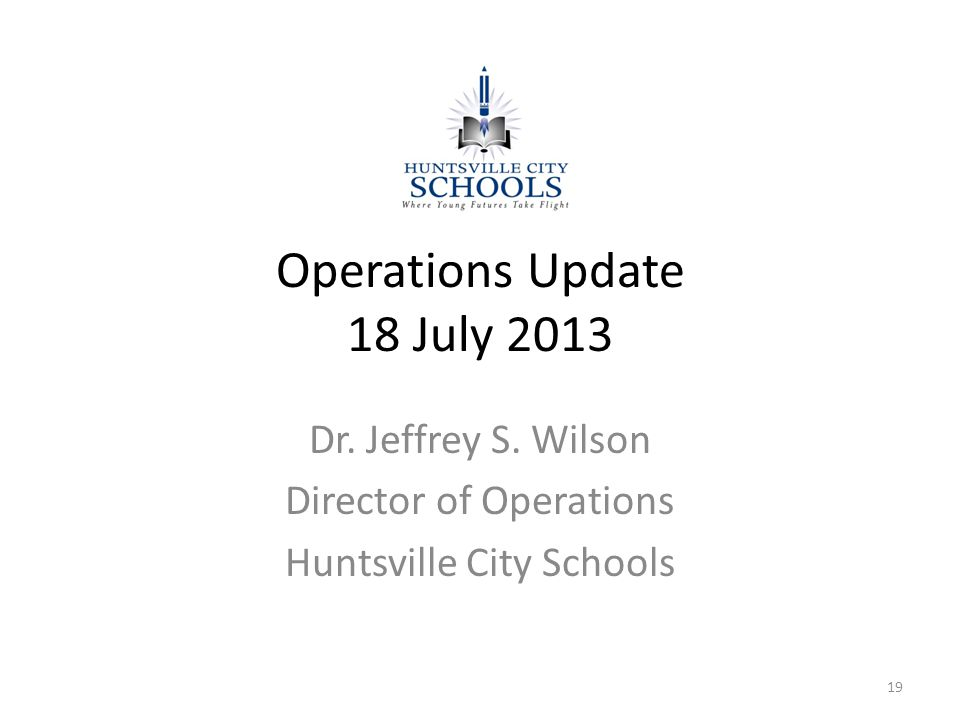 Operations Update 18 July 2013 Dr. Jeffrey S. Wilson Director of Operations Huntsville City Schools 19