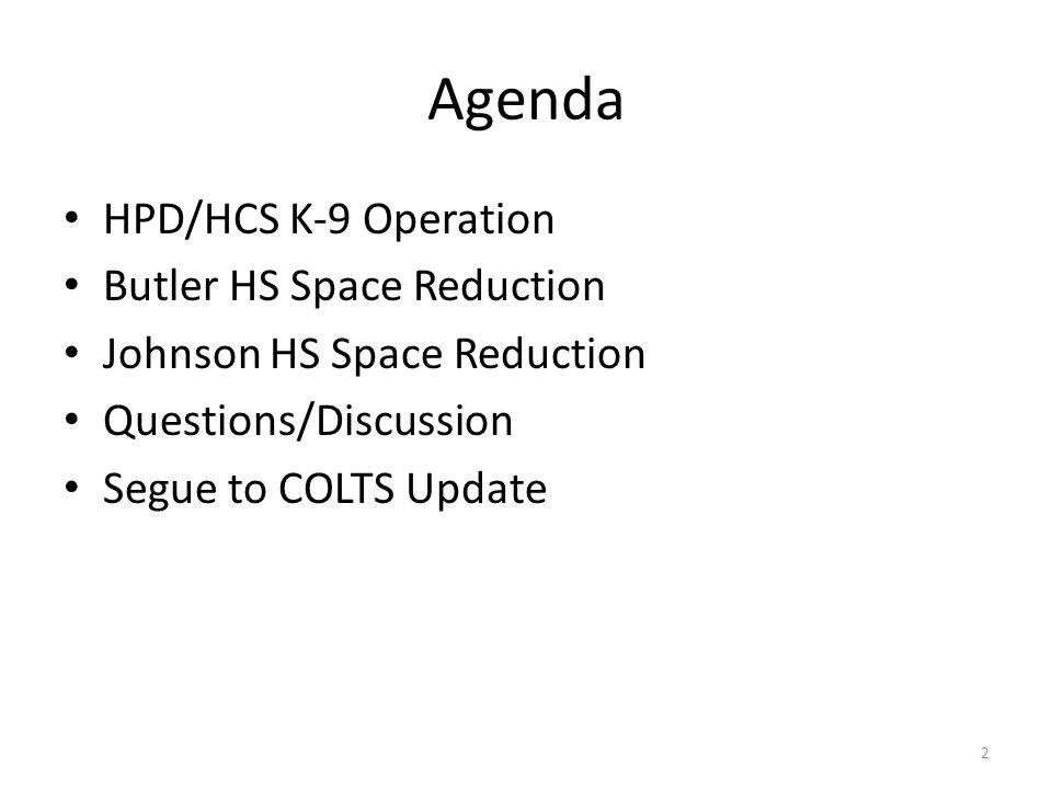 Agenda HPD/HCS K-9 Operation Butler HS Space Reduction Johnson HS Space Reduction Questions/Discussion Segue to COLTS Update 2