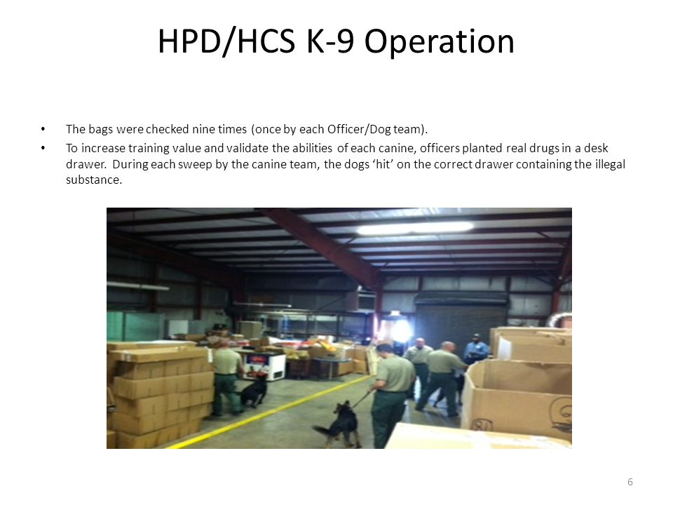HPD/HCS K-9 Operation 6 The bags were checked nine times (once by each Officer/Dog team). To increase training value and validate the abilities of eac