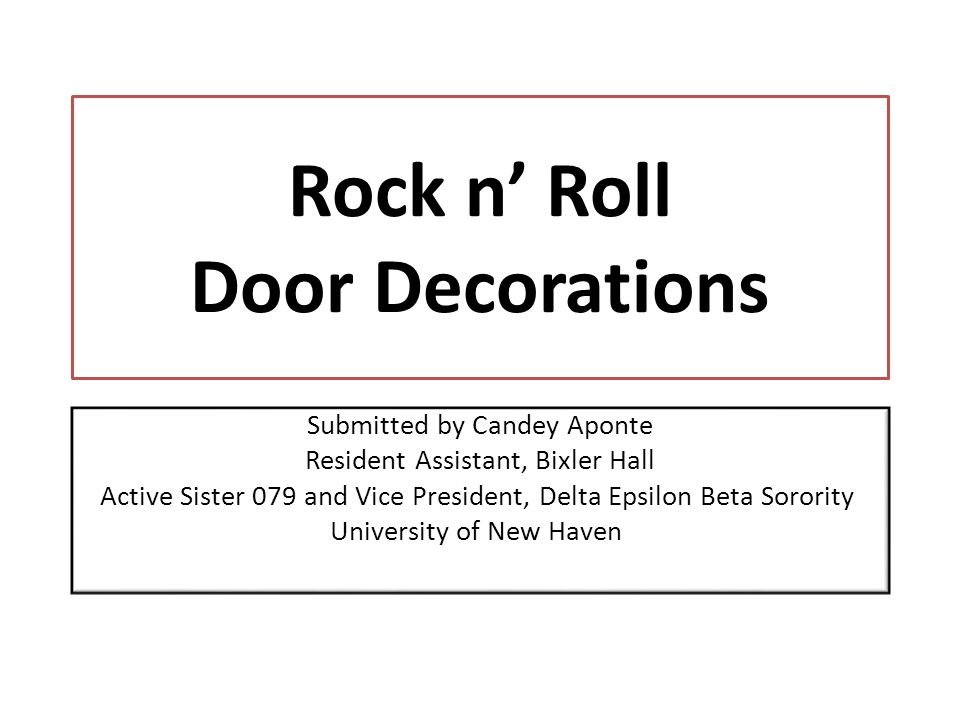 Rock n Roll Door Decorations Submitted by Candey Aponte Resident Assistant, Bixler Hall Active Sister 079 and Vice President, Delta Epsilon Beta Sorority University of New Haven