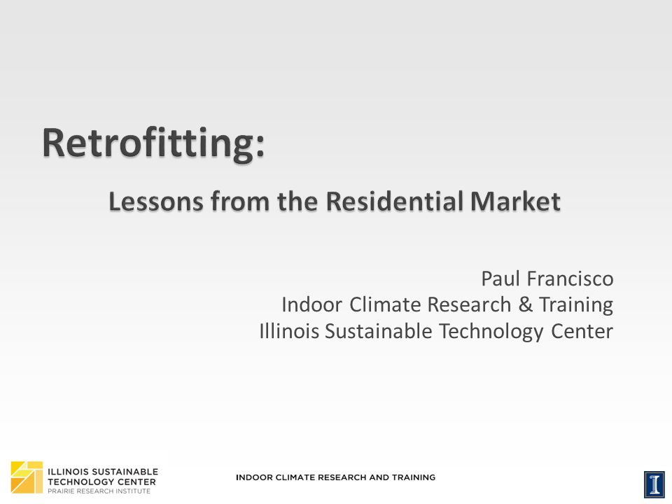 1 Paul Francisco Indoor Climate Research & Training Illinois Sustainable Technology Center