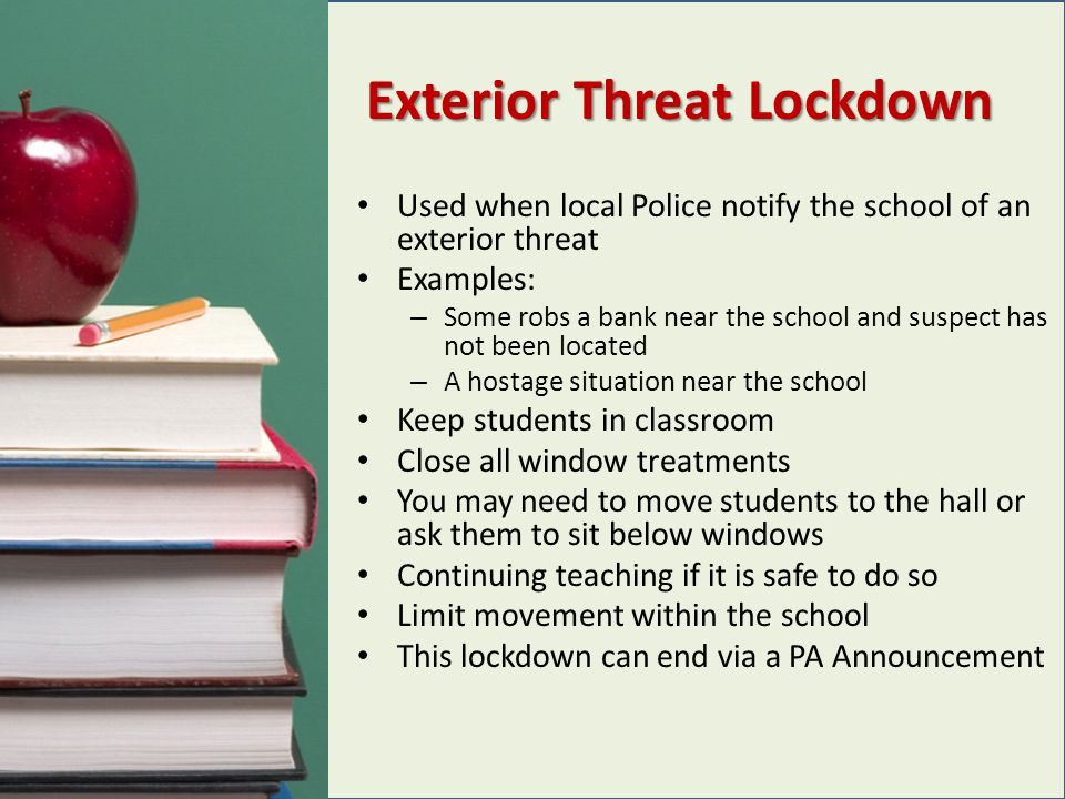 Exterior Threat Lockdown Used when local Police notify the school of an exterior threat Examples: – Some robs a bank near the school and suspect has n