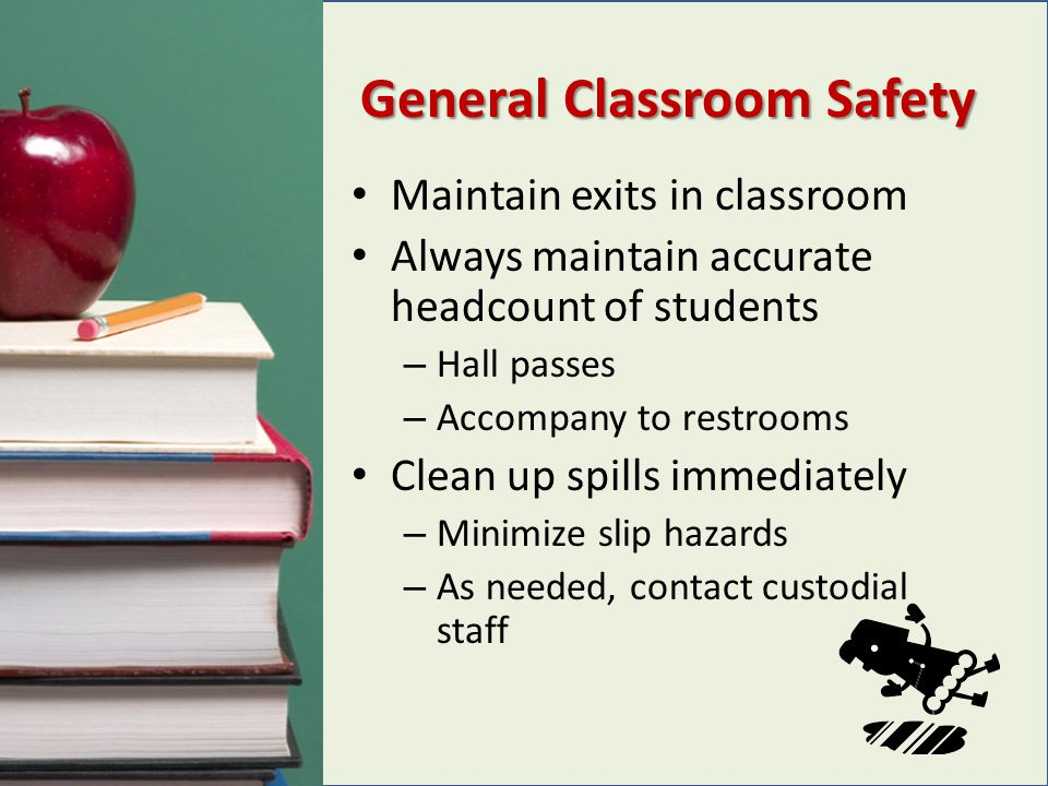 General Classroom Safety Maintain exits in classroom Always maintain accurate headcount of students – Hall passes – Accompany to restrooms Clean up sp