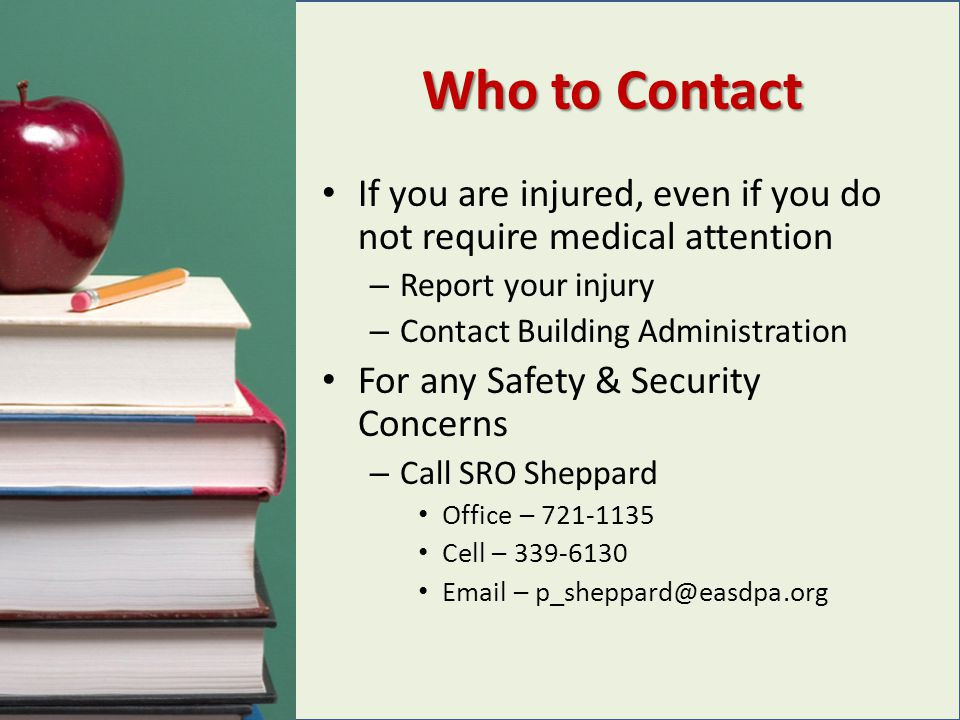 Who to Contact If you are injured, even if you do not require medical attention – Report your injury – Contact Building Administration For any Safety