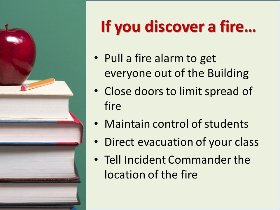 If you discover a fire… Pull a fire alarm to get everyone out of the Building Close doors to limit spread of fire Maintain control of students Direct