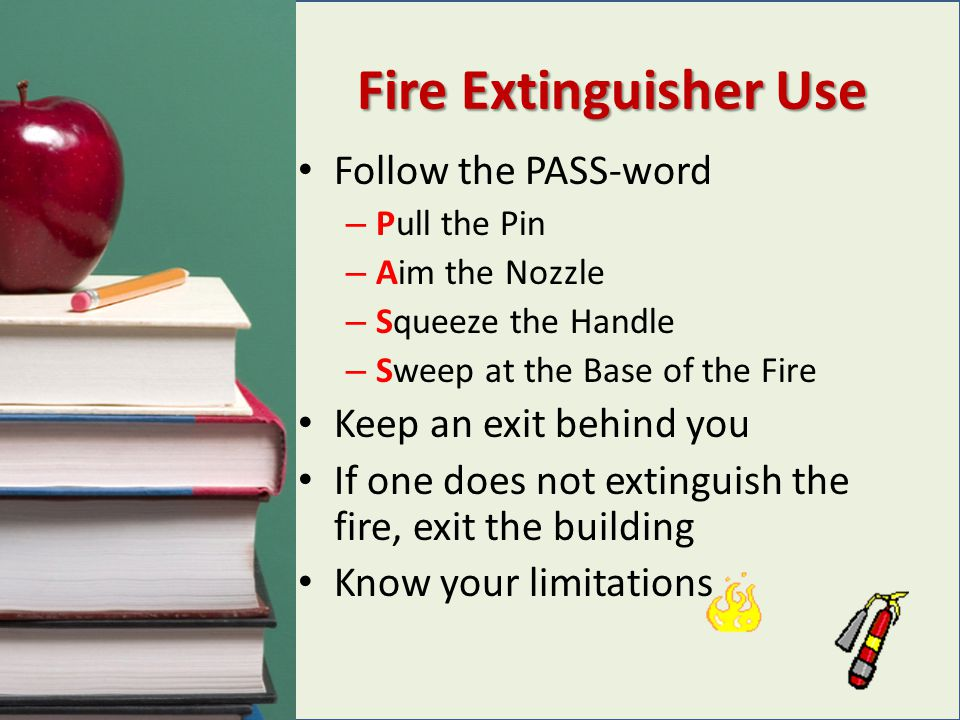 Fire Extinguisher Use Follow the PASS-word – Pull the Pin – Aim the Nozzle – Squeeze the Handle – Sweep at the Base of the Fire Keep an exit behind yo