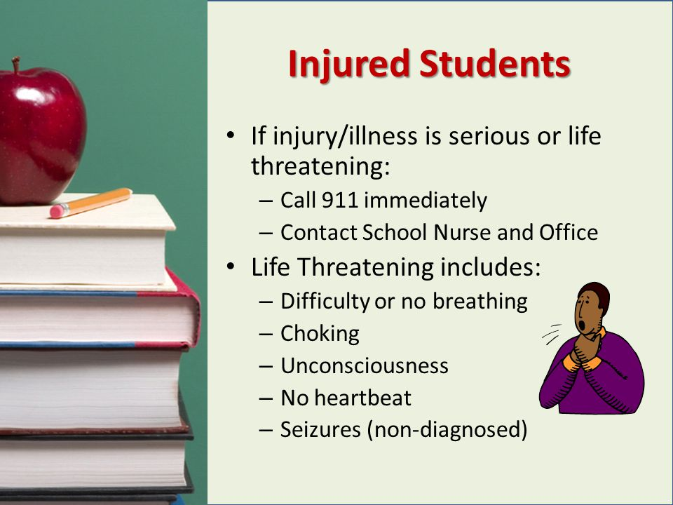 Injured Students If injury/illness is serious or life threatening: – Call 911 immediately – Contact School Nurse and Office Life Threatening includes: