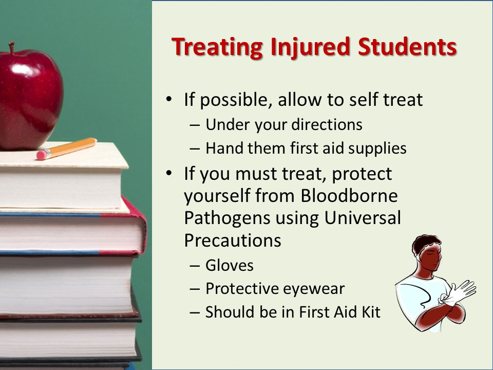 Treating Injured Students If possible, allow to self treat – Under your directions – Hand them first aid supplies If you must treat, protect yourself