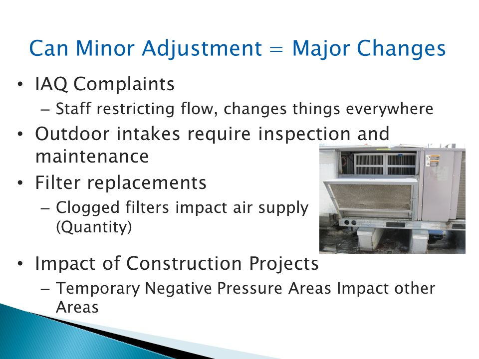 Can Minor Adjustment = Major Changes IAQ Complaints – Staff restricting flow, changes things everywhere Outdoor intakes require inspection and mainten