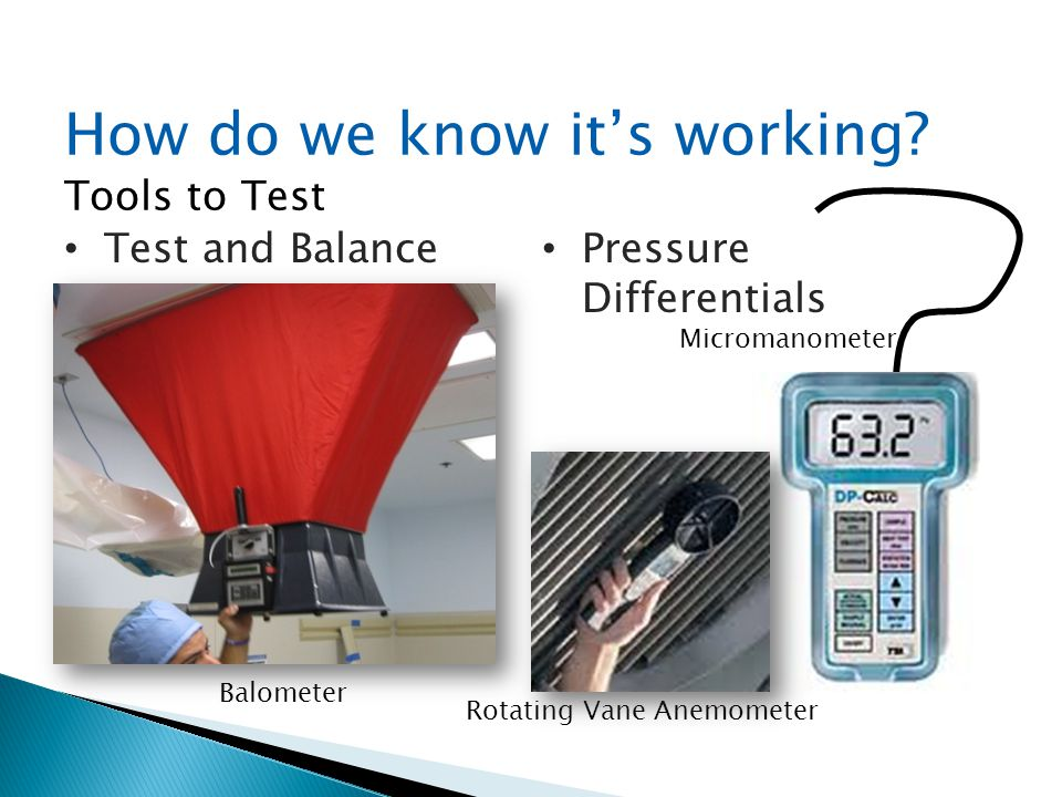 How do we know its working? Tools to Test Test and Balance Pressure Differentials Balometer Micromanometer Rotating Vane Anemometer