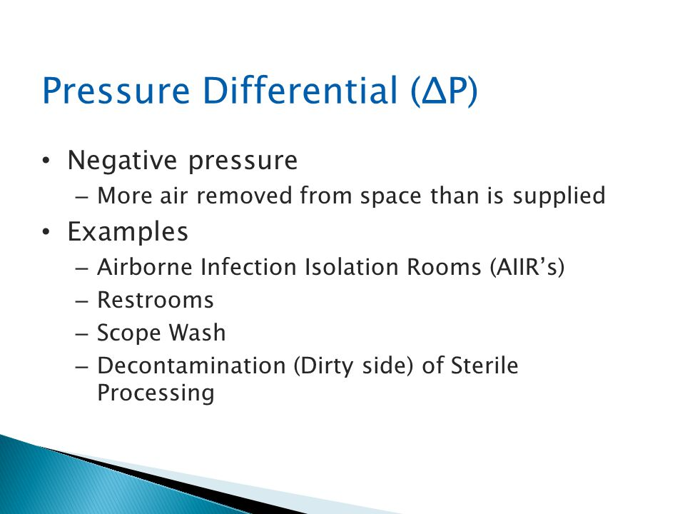 Pressure Differential (ΔP) Negative pressure – More air removed from space than is supplied Examples – Airborne Infection Isolation Rooms (AIIRs) – Re
