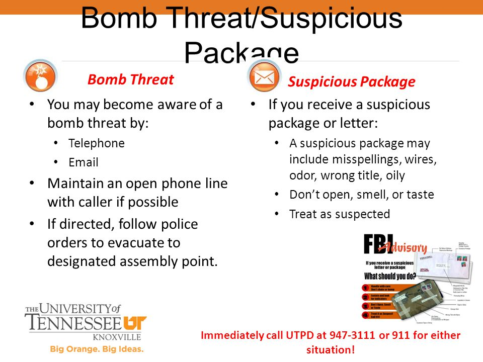 Bomb Threat You may become aware of a bomb threat by: Telephone Email Maintain an open phone line with caller if possible If directed, follow police o