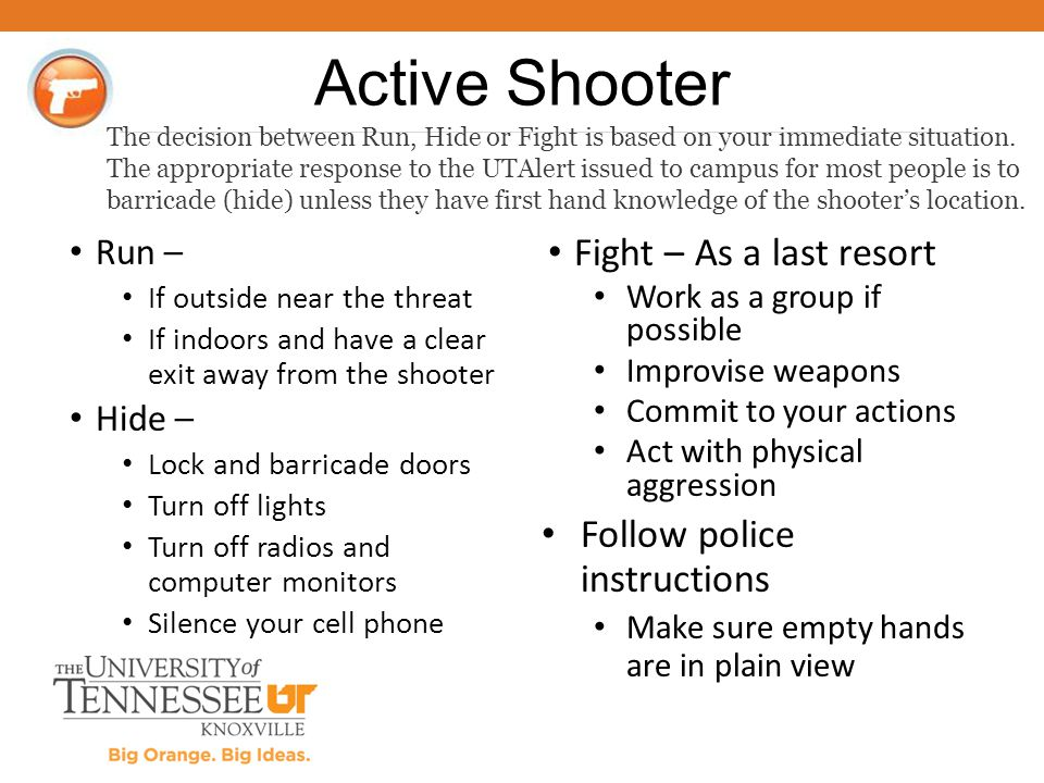 Run – If outside near the threat If indoors and have a clear exit away from the shooter Hide – Lock and barricade doors Turn off lights Turn off radio