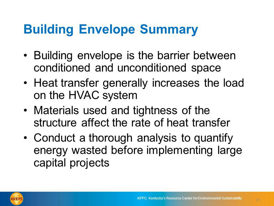 21 KPPC Kentuckys Resource Center for Environmental Sustainability Building Envelope Summary Building envelope is the barrier between conditioned and unconditioned space Heat transfer generally increases the load on the HVAC system Materials used and tightness of the structure affect the rate of heat transfer Conduct a thorough analysis to quantify energy wasted before implementing large capital projects 21