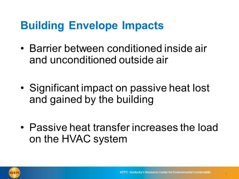 6 KPPC Kentuckys Resource Center for Environmental Sustainability Building Envelope Impacts Barrier between conditioned inside air and unconditioned outside air Significant impact on passive heat lost and gained by the building Passive heat transfer increases the load on the HVAC system 6